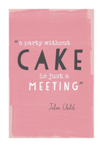 A party without cake is just a meeting ~JC